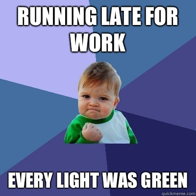 Running late for work Every light was green - Running late for work Every light was green  Success Kid