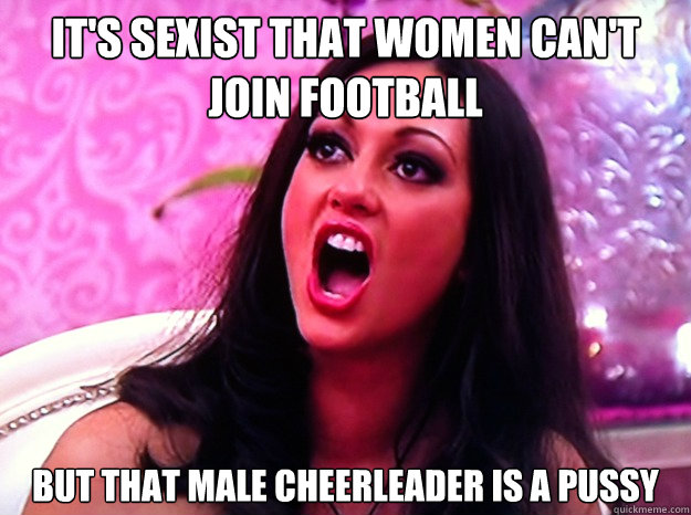 It's sexist that women can't join football But that male cheerleader is a pussy - It's sexist that women can't join football But that male cheerleader is a pussy  Feminist Nazi