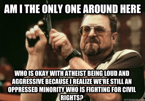Am I the only one around here who is okay with atheist being loud and aggressive because I realize we're still an oppressed minority who is fighting for civil rights? - Am I the only one around here who is okay with atheist being loud and aggressive because I realize we're still an oppressed minority who is fighting for civil rights?  Am I the only one