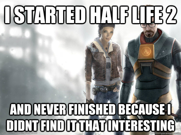 I started half life 2 and never finished because i didnt find it that interesting - I started half life 2 and never finished because i didnt find it that interesting  Misc