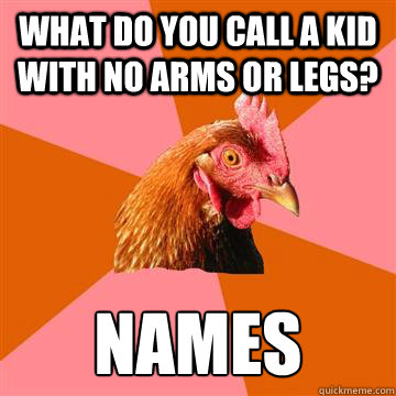 What do you call a kid with no arms or legs? Names  - What do you call a kid with no arms or legs? Names   Anti-Joke Chicken