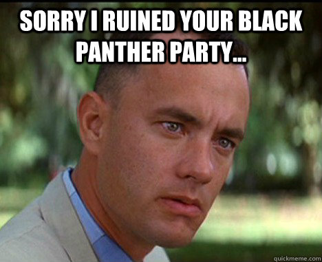 Sorry i ruined your black panther party...   Epic Forrest Gump