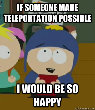 If someone made teleportation possible I would be so happy - If someone made teleportation possible I would be so happy  Craig - I would be so happy