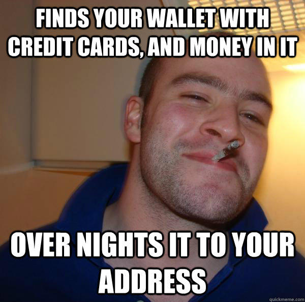 Finds your wallet with credit cards, and money in it Over nights it to your address - Finds your wallet with credit cards, and money in it Over nights it to your address  Good Guy Greg