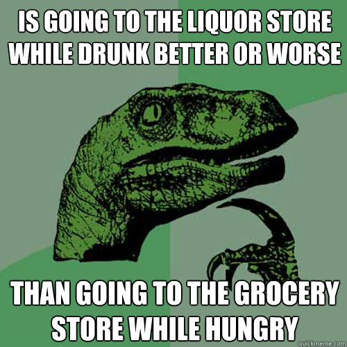 Is going to the liquor store while drunk better or worse Than going to the grocery store while hungry - Is going to the liquor store while drunk better or worse Than going to the grocery store while hungry  Philosoraptor