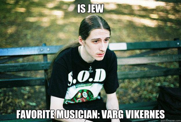 Is jew Favorite musician: Varg Vikernes - Is jew Favorite musician: Varg Vikernes  First World Metal Problems
