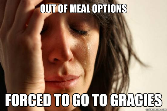 out of meal options forced to go to gracies - out of meal options forced to go to gracies  First World Problems