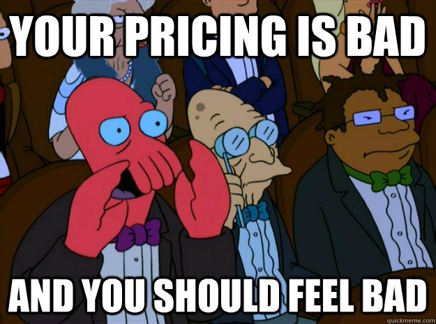 Your pricing is bad And you should feel bad - Your pricing is bad And you should feel bad  And you should feel bad