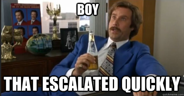 That escalated quickly boy - That escalated quickly boy  Ron Burgandy escalated quickly