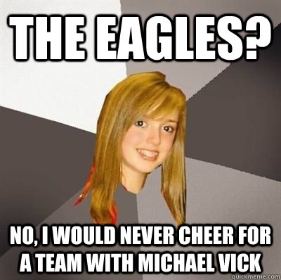 The Eagles? No, I would never cheer for a team with Michael Vick - The Eagles? No, I would never cheer for a team with Michael Vick  Musically Oblivious 8th Grader