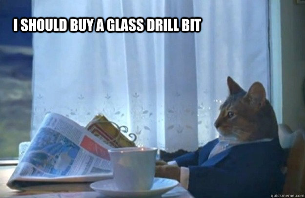 I should buy a glass drill bit - I should buy a glass drill bit  Sophisticated Cat