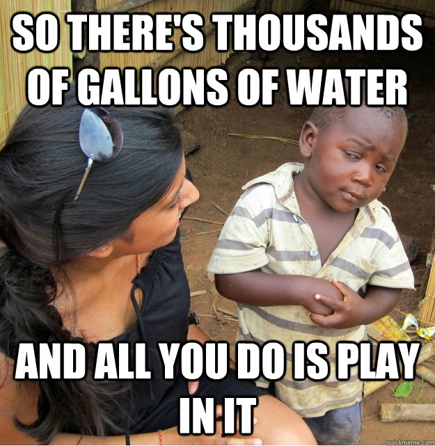 So there's thousands of gallons of water and all you do is play in it