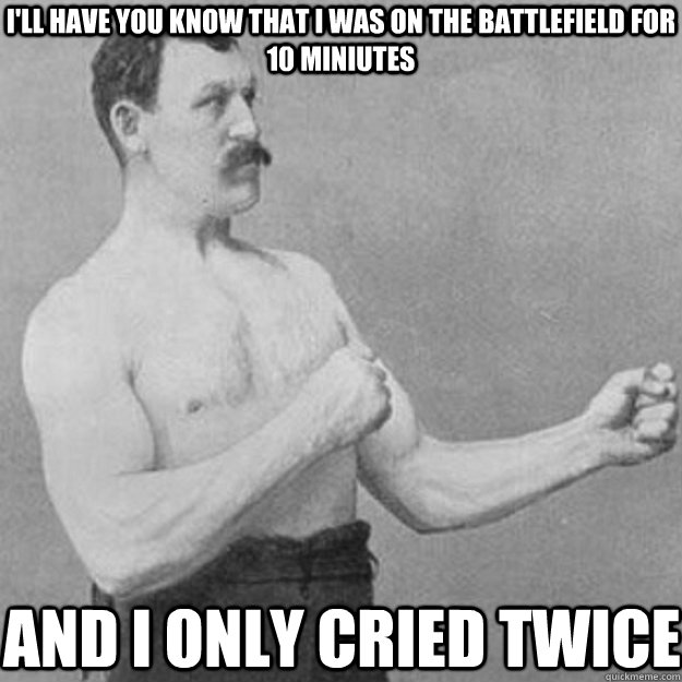 I'll have you know that i was on the battlefield for 10 miniutes and i only cried twice - I'll have you know that i was on the battlefield for 10 miniutes and i only cried twice  overly manly man