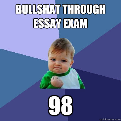 bullshat through essay exam 98 - bullshat through essay exam 98  Success Kid