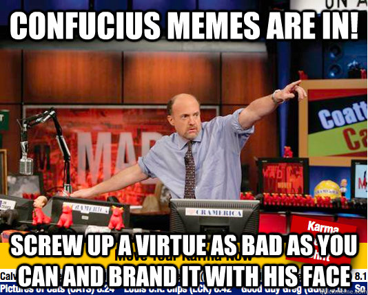 confucius memes are in! screw up a virtue as bad as you can and brand it with his face - confucius memes are in! screw up a virtue as bad as you can and brand it with his face  move your karma now