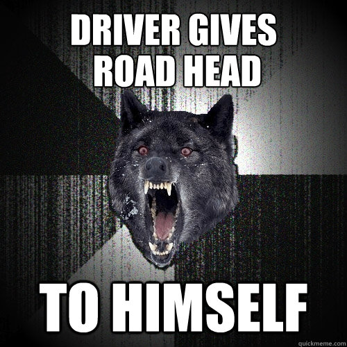 Driver gives to himself road head - Driver gives to himself road head  Insanity Wolf