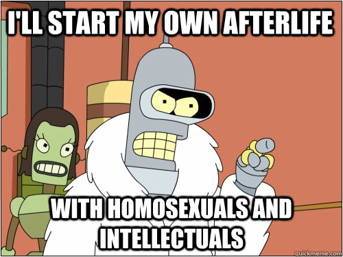 I'll start my own afterlife with homosexuals and intellectuals