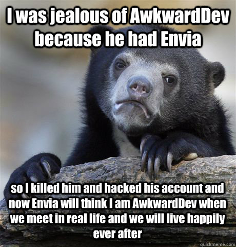 I was jealous of AwkwardDev because he had Envia so I killed him and hacked his account and now Envia will think I am AwkwardDev when we meet in real life and we will live happily ever after - I was jealous of AwkwardDev because he had Envia so I killed him and hacked his account and now Envia will think I am AwkwardDev when we meet in real life and we will live happily ever after  Confession Bear