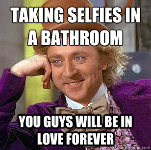 Taking selfies in a bathroom  you guys will be in love forever - Taking selfies in a bathroom  you guys will be in love forever  Condescending Wonka