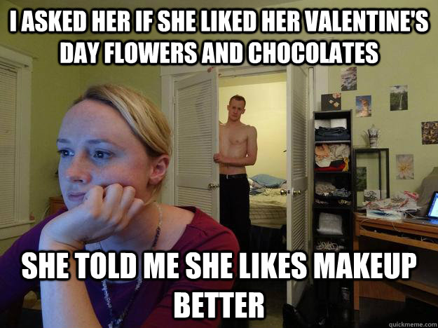 I asked her if she liked her valentine's day flowers and chocolates She told me she likes makeup better - I asked her if she liked her valentine's day flowers and chocolates She told me she likes makeup better  Redditors Husband