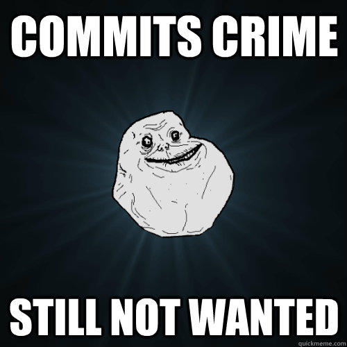Commits crime still not wanted  Forever Alone