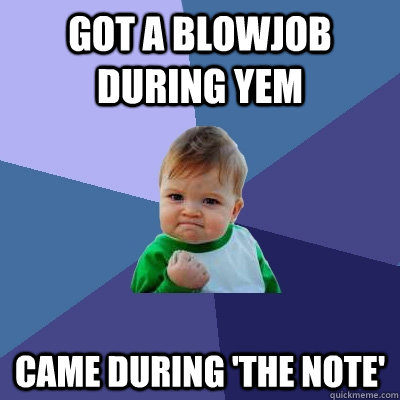 got a blowjob during yem came during 'the note' - got a blowjob during yem came during 'the note'  Success Kid