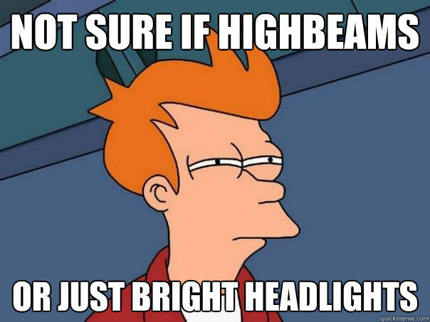 Not sure if highbeams or just bright headlights - Not sure if highbeams or just bright headlights  Futurama Fry