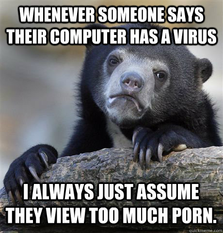 WHENEVER SOMEONE SAYS THEIR COMPUTER HAS A VIRUS I ALWAYS JUST ASSUME THEY VIEW TOO MUCH PORN. - WHENEVER SOMEONE SAYS THEIR COMPUTER HAS A VIRUS I ALWAYS JUST ASSUME THEY VIEW TOO MUCH PORN.  Confession Bear