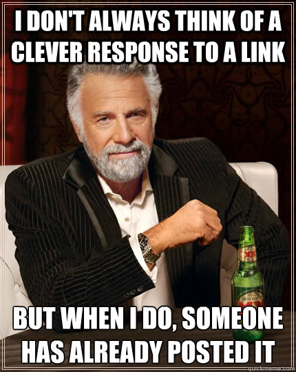 I don't always think of a clever response to a link but when I do, someone has already posted it - I don't always think of a clever response to a link but when I do, someone has already posted it  The Most Interesting Man In The World