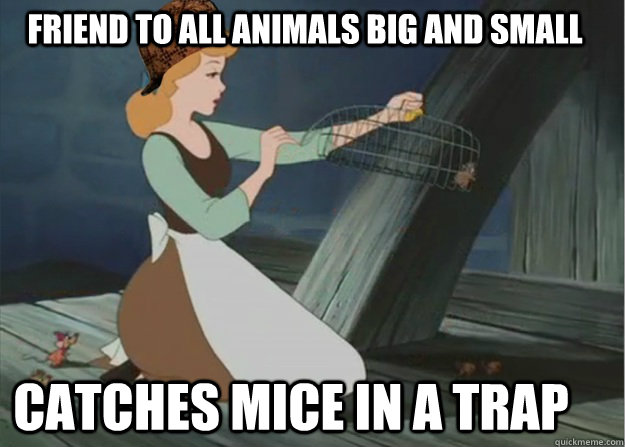 Friend to all animals big and small Catches mice in a trap - Friend to all animals big and small Catches mice in a trap  Scumbag Cinderella