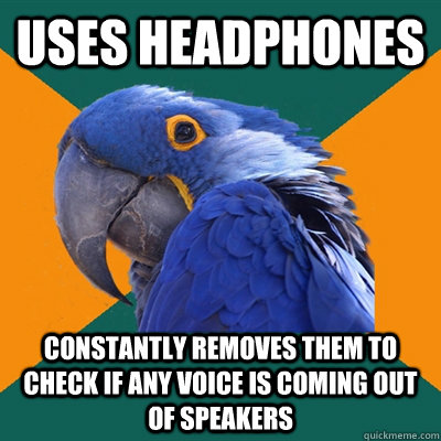 Uses headphones Constantly removes them to check if any voice is coming out of speakers - Uses headphones Constantly removes them to check if any voice is coming out of speakers  Paranoid Parrot