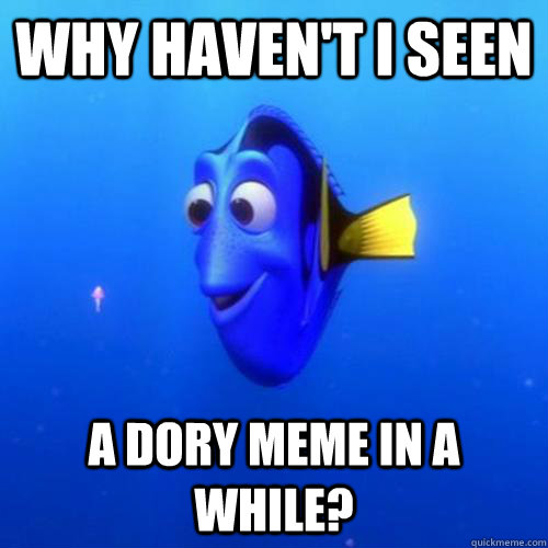 Why haven't I seen a dory meme in a while? - Why haven't I seen a dory meme in a while?  dory