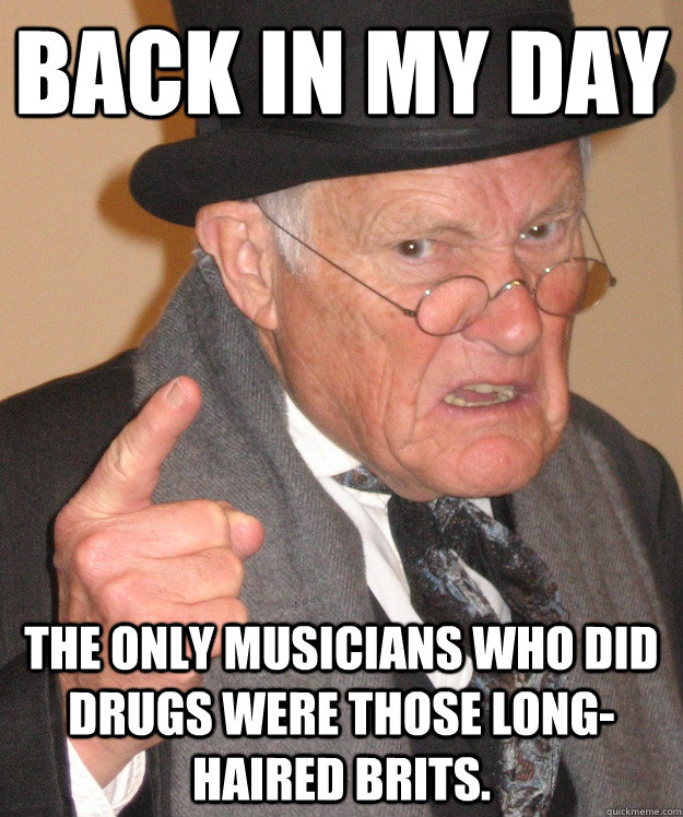 back in my day the only musicians who did drugs were those long-haired brits. - back in my day the only musicians who did drugs were those long-haired brits.  back in my day