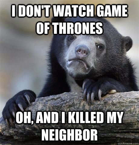 I don't watch game of thrones oh, and I killed my neighbor - I don't watch game of thrones oh, and I killed my neighbor  Confession Bear