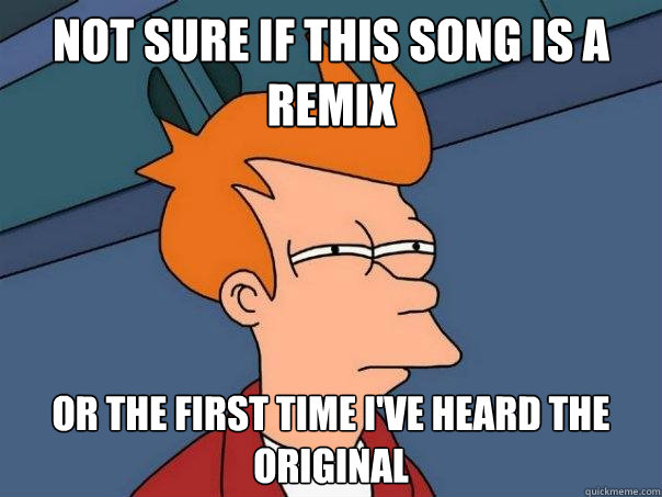 Not sure if this song is a remix or the first time I've heard the original - Not sure if this song is a remix or the first time I've heard the original  Futurama Fry