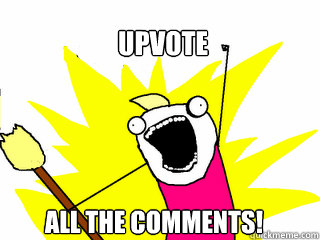 Upvote All the comments!  - Upvote All the comments!   All The Things