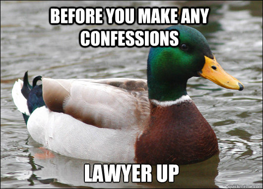 Before you make any confessions lawyer up - Before you make any confessions lawyer up  Actual Advice Mallard