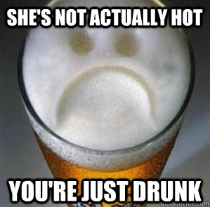 She's not actually hot You're just drunk - She's not actually hot You're just drunk  Confession Beer