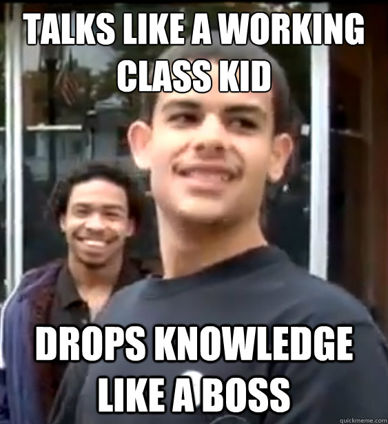 Talks like a working class kid Drops knowledge like a boss
