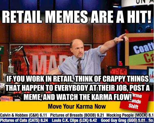 Retail memes are a hit!  If you work in retail, think of crappy things that happen to everybody at their job, post a meme, and watch the karma flow! - Retail memes are a hit!  If you work in retail, think of crappy things that happen to everybody at their job, post a meme, and watch the karma flow!  Mad Karma with Jim Cramer