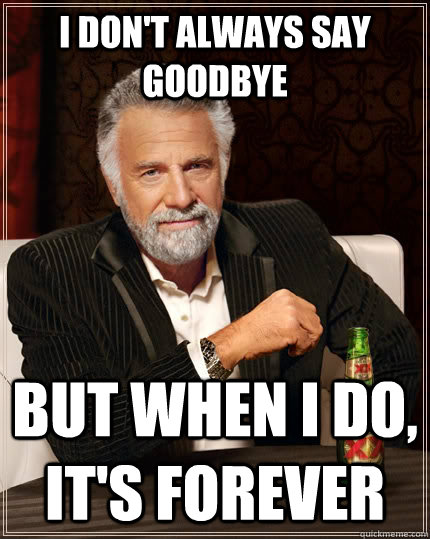 e9f9fa003751cf34a22d090041a54ecb4143e8d1b7088b73d28fc40eaf9ef331 i don't always say goodbye but when i do, it's forever the most