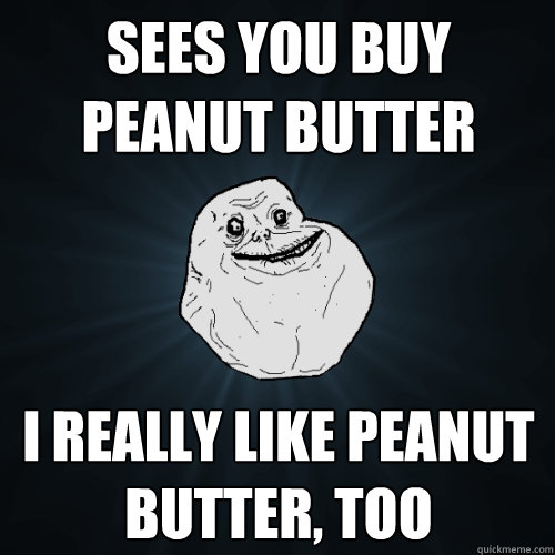sees you buy peanut butter i really like peanut butter, too  Forever Alone