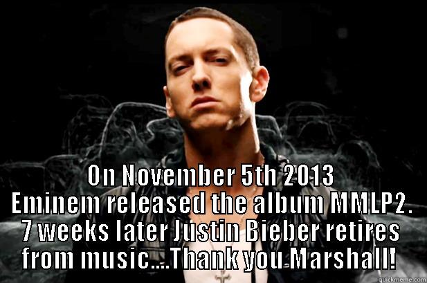 Eminem Saves Music -  ON NOVEMBER 5TH 2013 EMINEM RELEASED THE ALBUM MMLP2. 7 WEEKS LATER JUSTIN BIEBER RETIRES FROM MUSIC....THANK YOU MARSHALL!  Misc