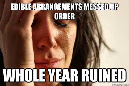 e9fca689c8a14e2719cee66cb6ac1a5314c2590fe9fe4c543a85fa9c58a87232 edible arrangements messed up order whole year ruined first,Edible Arrangements Meme