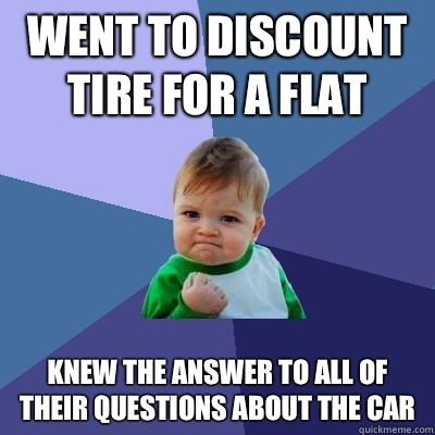 Went to discount tire for a flat Knew the answer to all of their questions about the car - Went to discount tire for a flat Knew the answer to all of their questions about the car  Success Kid