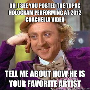 Oh, I see you posted the Tupac Hologram performing at 2012 Coachella video Tell me about how he is your favorite artist  willy wonka