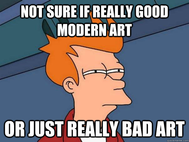 Not Sure If Really Good Modern Art Or Just Really Bad Art
