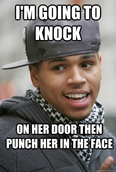 I'm going to Knock  on her door then punch her in the face - I'm going to Knock  on her door then punch her in the face  Scumbag Chris Brown
