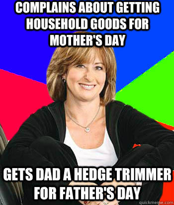 Complains about getting household goods for Mother's Day Gets Dad a hedge trimmer for Father's Day