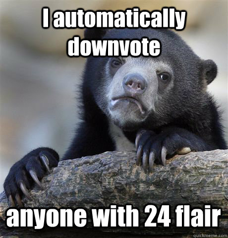 I automatically downvote  anyone with 24 flair - I automatically downvote  anyone with 24 flair  Misc